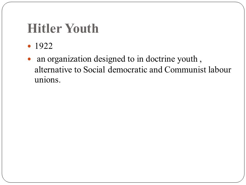 Hitler Youth 1922 an organization designed to in doctrine youth, alternative to Social democratic and Communist labour unions.