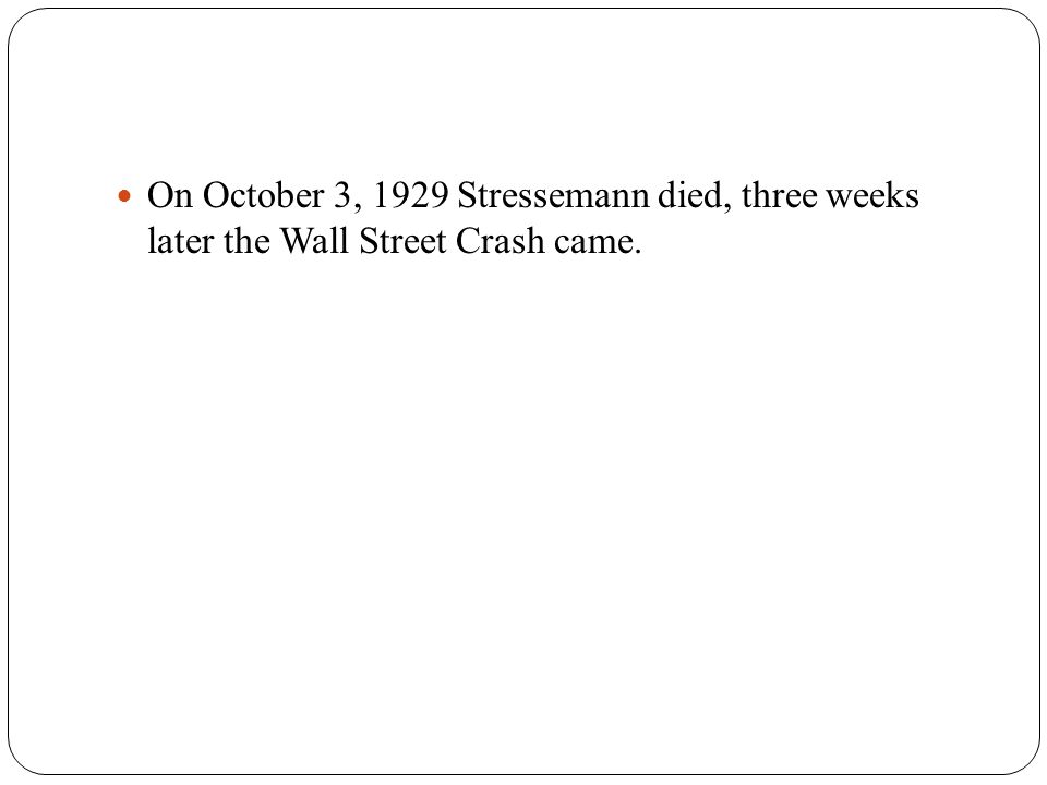 On October 3, 1929 Stressemann died, three weeks later the Wall Street Crash came.