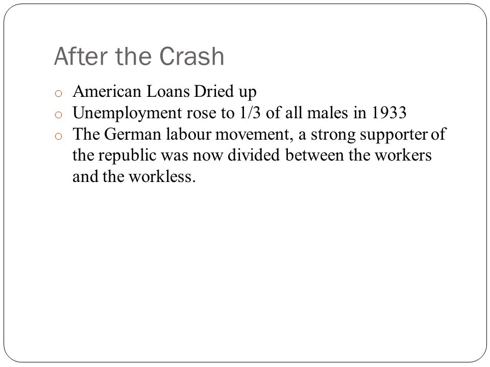 After the Crash o American Loans Dried up o Unemployment rose to 1/3 of all males in 1933 o The German labour movement, a strong supporter of the republic was now divided between the workers and the workless.
