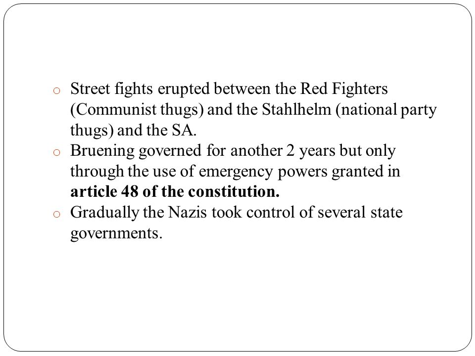 o Street fights erupted between the Red Fighters (Communist thugs) and the Stahlhelm (national party thugs) and the SA. o Bruening governed for anothe