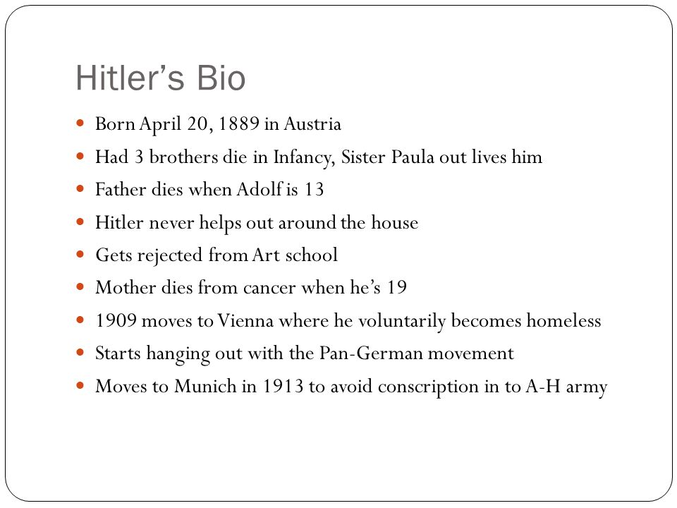 Hitler's Bio Born April 20, 1889 in Austria Had 3 brothers die in Infancy, Sister Paula out lives him Father dies when Adolf is 13 Hitler never helps