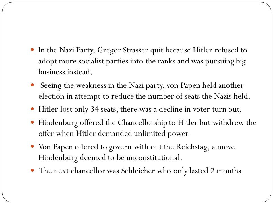 In the Nazi Party, Gregor Strasser quit because Hitler refused to adopt more socialist parties into the ranks and was pursuing big business instead.