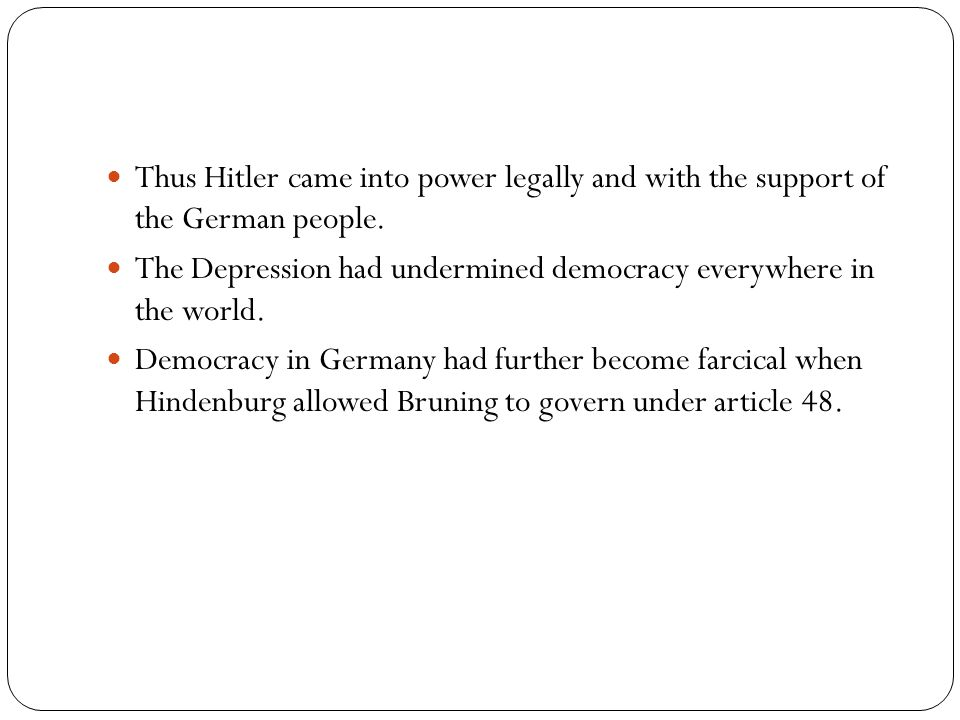 Thus Hitler came into power legally and with the support of the German people. The Depression had undermined democracy everywhere in the world. Democr