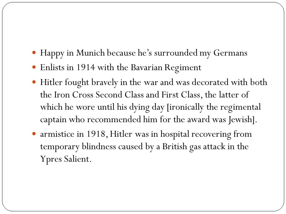 Happy in Munich because he's surrounded my Germans Enlists in 1914 with the Bavarian Regiment Hitler fought bravely in the war and was decorated with both the Iron Cross Second Class and First Class, the latter of which he wore until his dying day [ironically the regimental captain who recommended him for the award was Jewish].