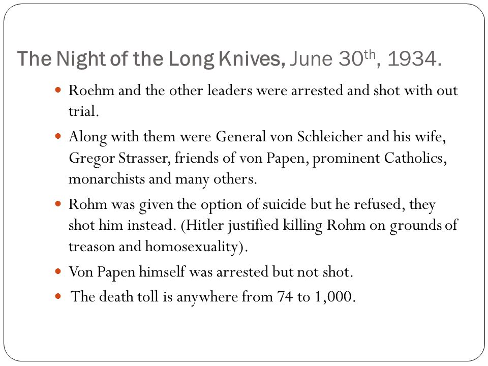 The Night of the Long Knives, June 30 th, 1934. Roehm and the other leaders were arrested and shot with out trial. Along with them were General von Sc