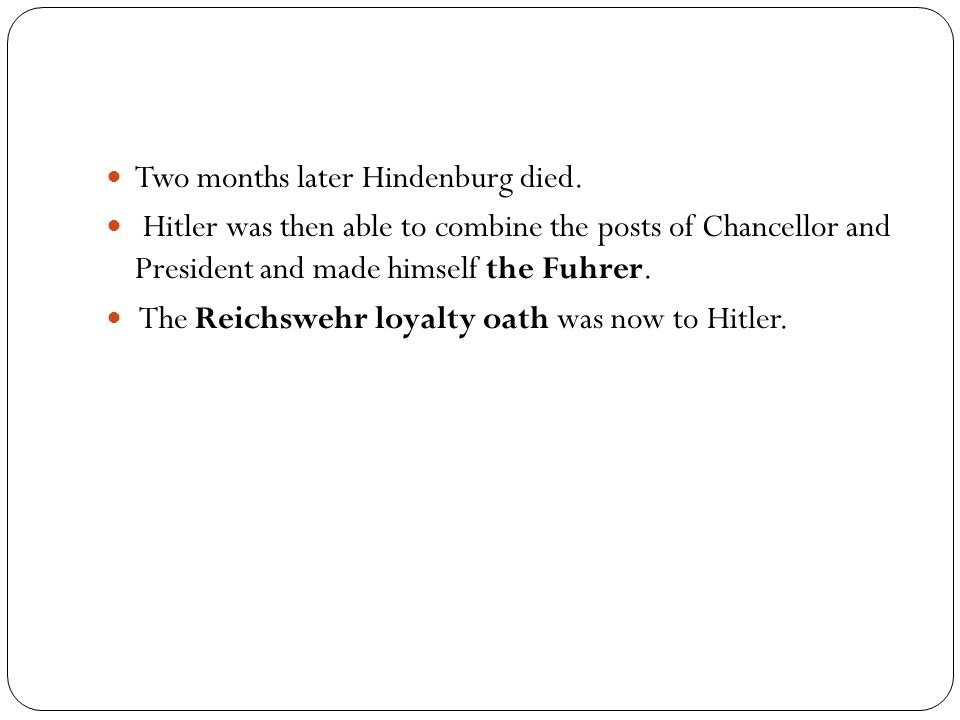 Two months later Hindenburg died. Hitler was then able to combine the posts of Chancellor and President and made himself the Fuhrer. The Reichswehr lo