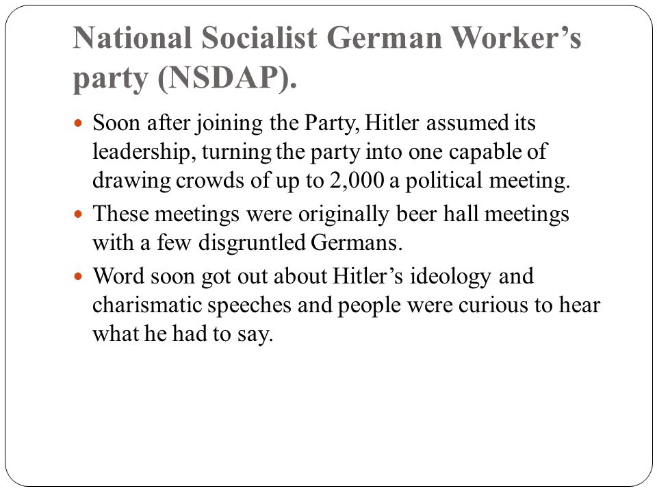 National Socialist German Worker's party (NSDAP). Soon after joining the Party, Hitler assumed its leadership, turning the party into one capable of d