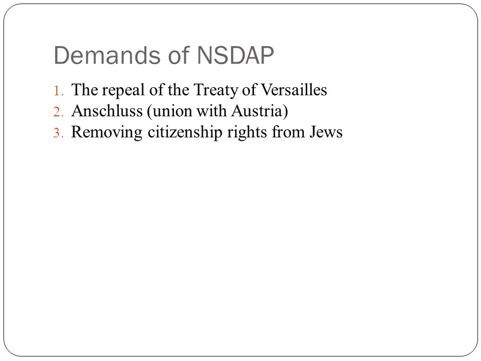 Demands of NSDAP 1. The repeal of the Treaty of Versailles 2. Anschluss (union with Austria) 3. Removing citizenship rights from Jews