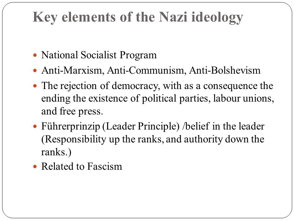 Key elements of the Nazi ideology National Socialist Program Anti-Marxism, Anti-Communism, Anti-Bolshevism The rejection of democracy, with as a conse