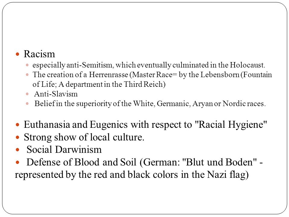 Racism especially anti-Semitism, which eventually culminated in the Holocaust. The creation of a Herrenrasse (Master Race= by the Lebensborn (Fountain