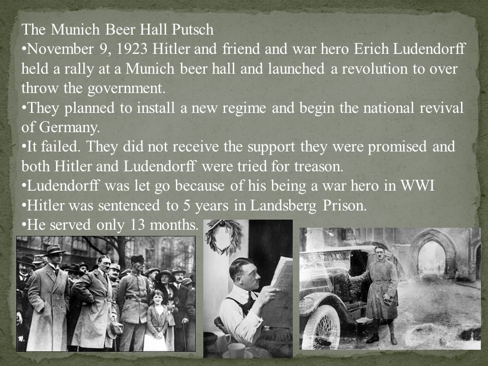 The Munich Beer Hall Putsch November 9, 1923 Hitler and friend and war hero Erich Ludendorff held a rally at a Munich beer hall and launched a revolution to over throw the government.