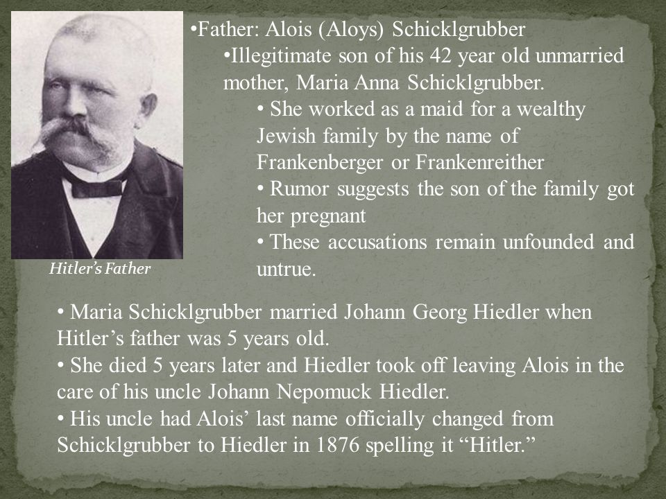 Father: Alois (Aloys) Schicklgrubber Illegitimate son of his 42 year old unmarried mother, Maria Anna Schicklgrubber.
