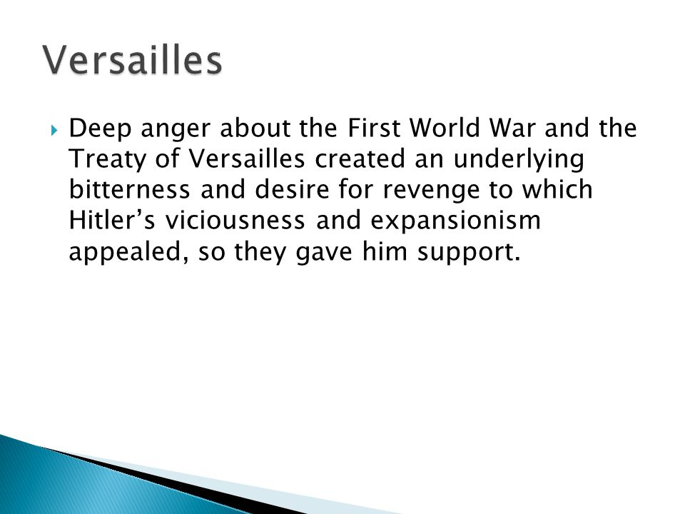 Deep anger about the First World War and the Treaty of Versailles created an underlying bitterness and desire for revenge to which Hitler's viciousness and expansionism appealed, so they gave him support.