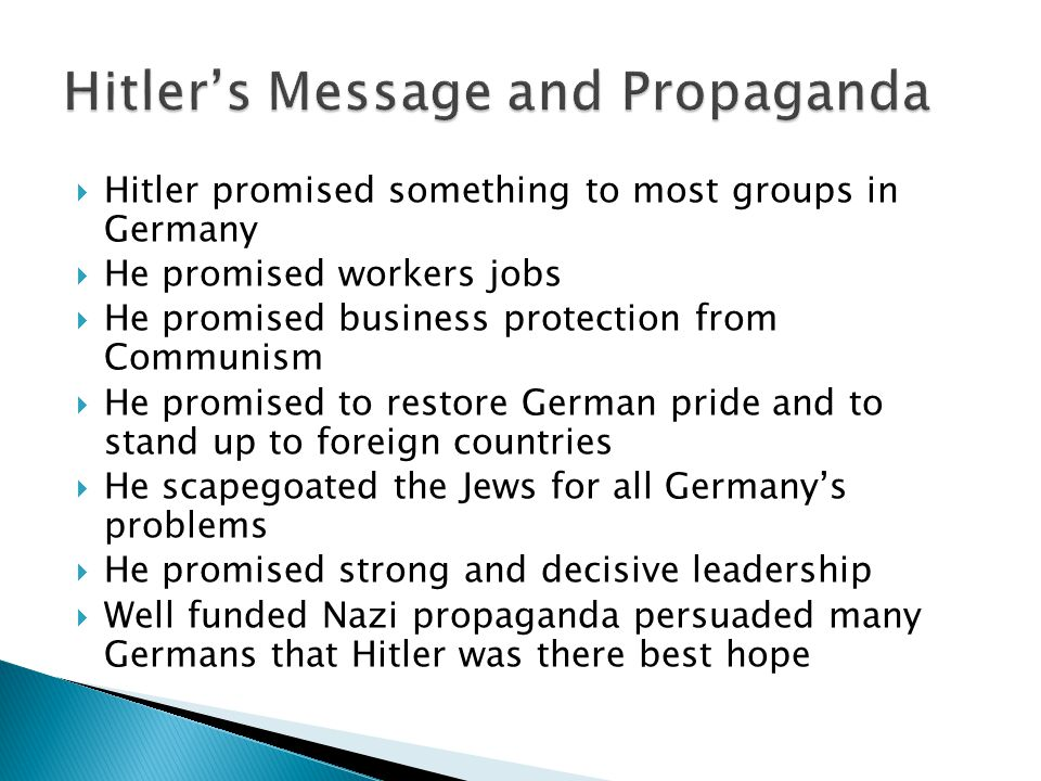  Hitler promised something to most groups in Germany  He promised workers jobs  He promised business protection from Communism  He promised to restore German pride and to stand up to foreign countries  He scapegoated the Jews for all Germany's problems  He promised strong and decisive leadership  Well funded Nazi propaganda persuaded many Germans that Hitler was there best hope