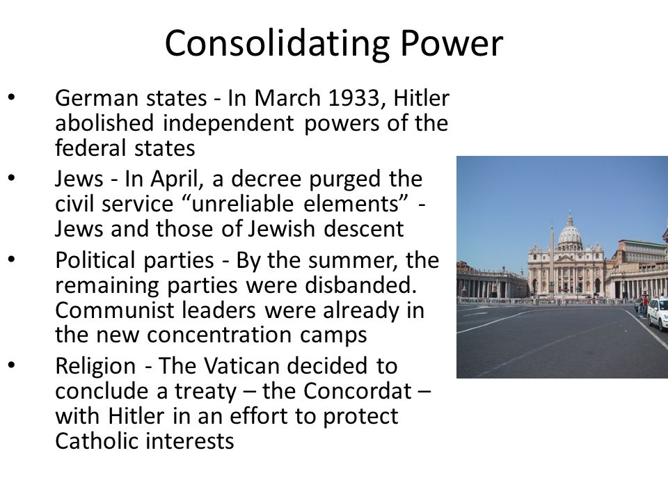 Consolidating Power German states - In March 1933, Hitler abolished independent powers of the federal states Jews - In April, a decree purged the civil service unreliable elements - Jews and those of Jewish descent Political parties - By the summer, the remaining parties were disbanded.