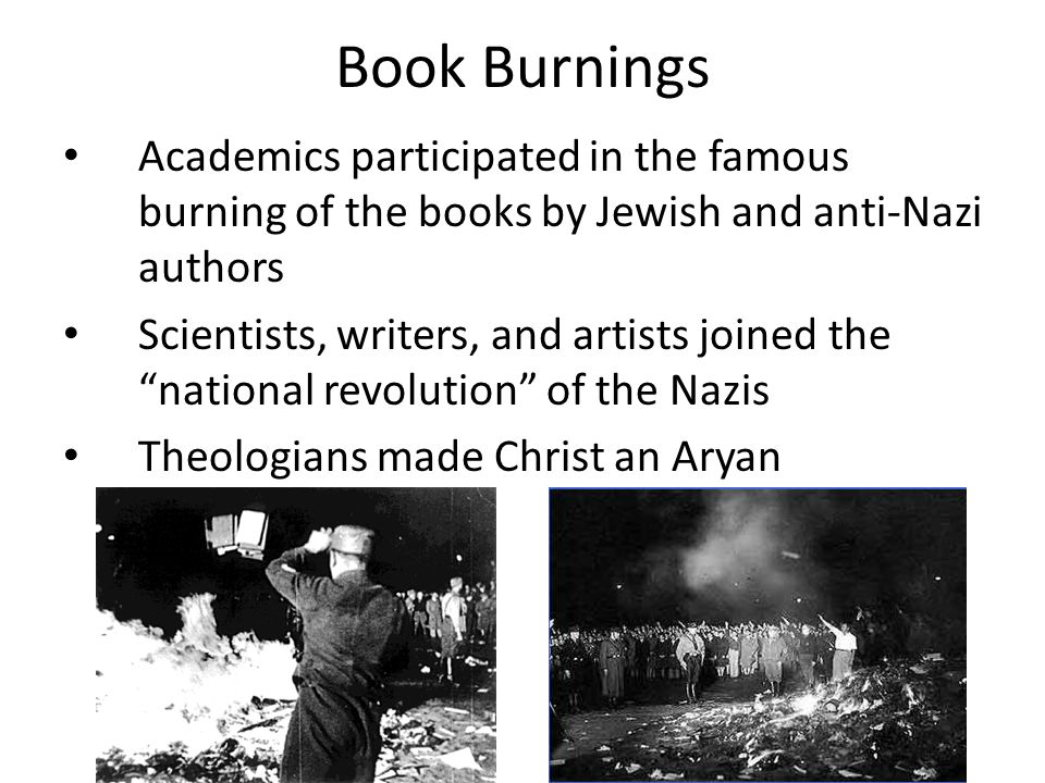 Book Burnings Academics participated in the famous burning of the books by Jewish and anti-Nazi authors Scientists, writers, and artists joined the national revolution of the Nazis Theologians made Christ an Aryan