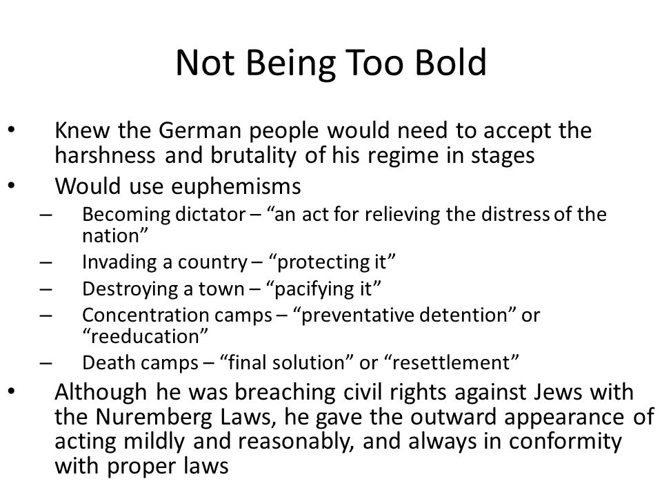 Not Being Too Bold Knew the German people would need to accept the harshness and brutality of his regime in stages Would use euphemisms – Becoming dictator – an act for relieving the distress of the nation – Invading a country – protecting it – Destroying a town – pacifying it – Concentration camps – preventative detention or reeducation – Death camps – final solution or resettlement Although he was breaching civil rights against Jews with the Nuremberg Laws, he gave the outward appearance of acting mildly and reasonably, and always in conformity with proper laws