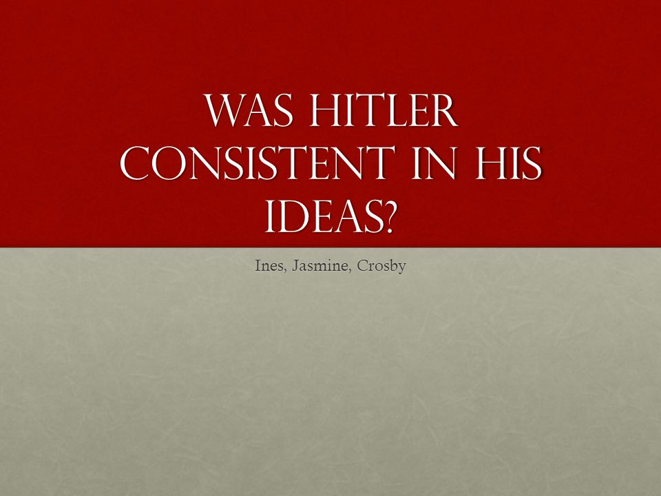 Was Hitler consistent in his ideas? Ines, Jasmine, Crosby
