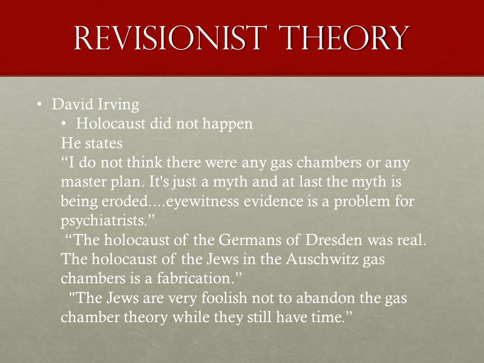 Revisionist Theory David Irving Holocaust did not happen He states I do not think there were any gas chambers or any master plan.