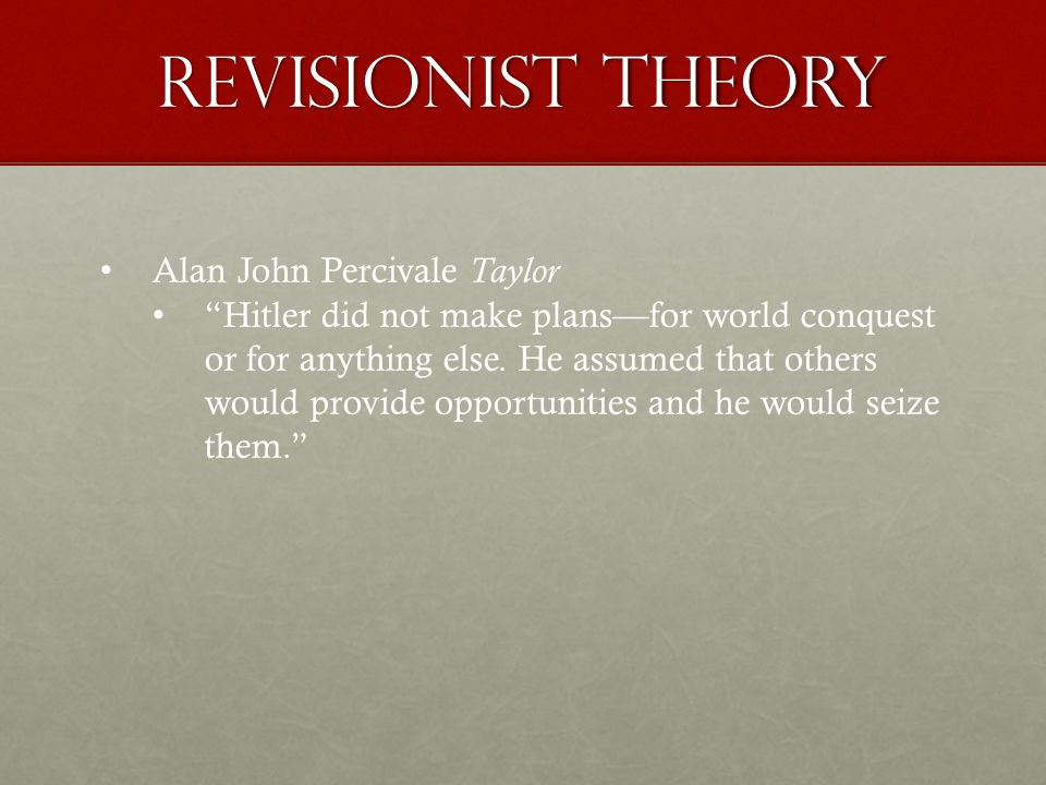 Revisionist theory Alan John Percivale Taylor Hitler did not make plans—for world conquest or for anything else.