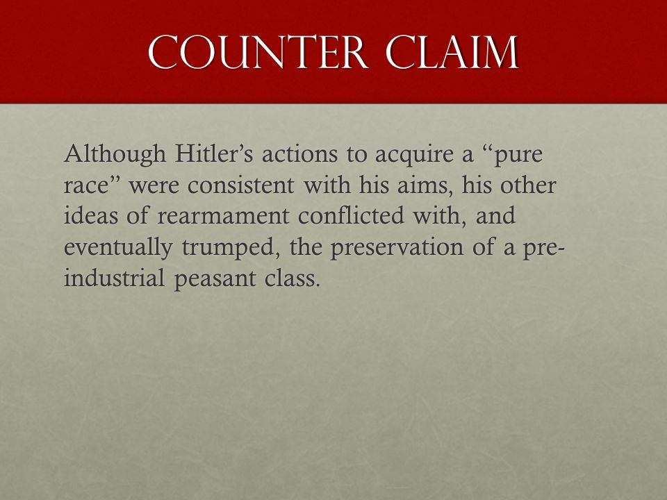 Counter Claim Although Hitler's actions to acquire a pure race were consistent with his aims, his other ideas of rearmament conflicted with, and eventually trumped, the preservation of a pre- industrial peasant class.