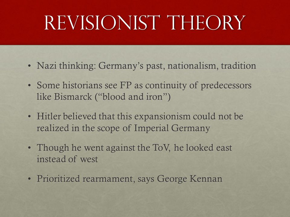 Revisionist Theory Nazi thinking: Germany's past, nationalism, traditionNazi thinking: Germany's past, nationalism, tradition Some historians see FP as continuity of predecessors like Bismarck ( blood and iron )Some historians see FP as continuity of predecessors like Bismarck ( blood and iron ) Hitler believed that this expansionism could not be realized in the scope of Imperial GermanyHitler believed that this expansionism could not be realized in the scope of Imperial Germany Though he went against the ToV, he looked east instead of westThough he went against the ToV, he looked east instead of west Prioritized rearmament, says George KennanPrioritized rearmament, says George Kennan