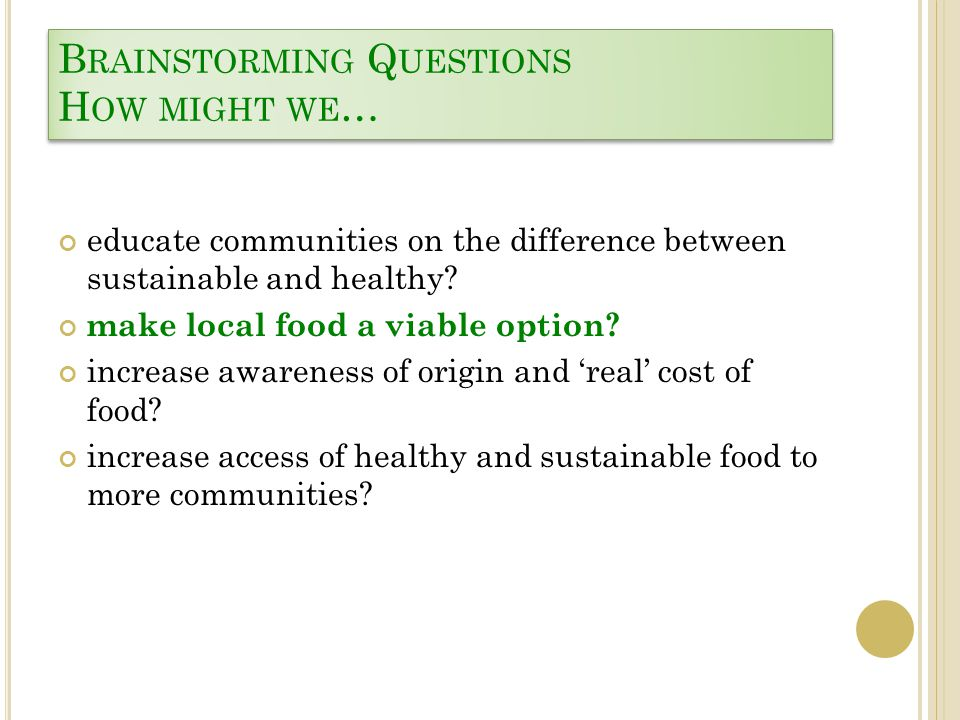 B RAINSTORMING Q UESTIONS H OW MIGHT WE … educate communities on the difference between sustainable and healthy? make local food a viable option? incr