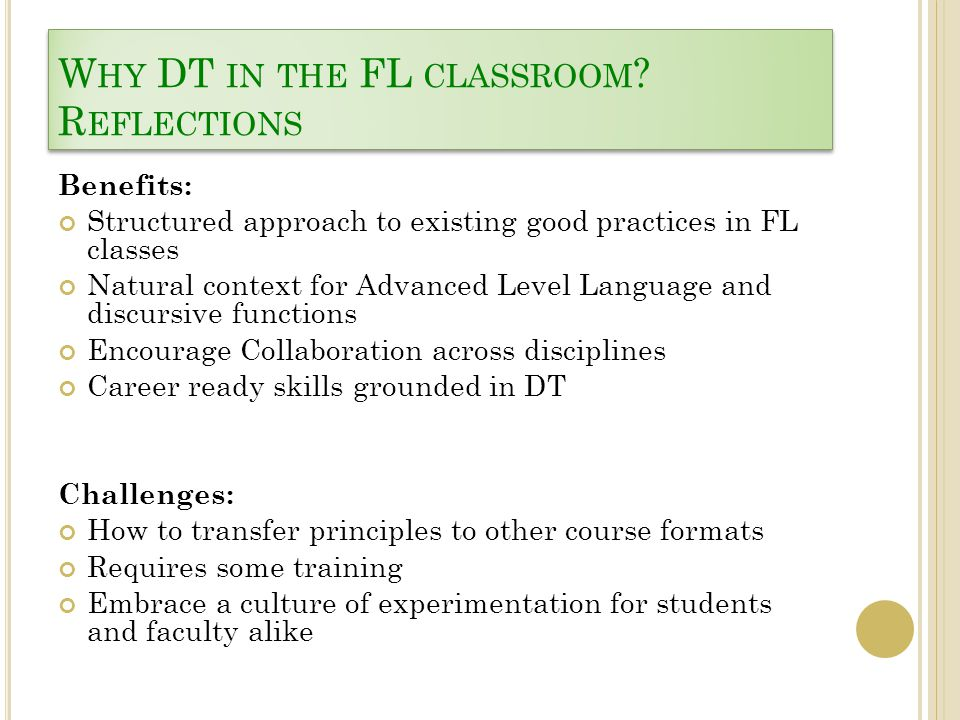 W HY DT IN THE FL CLASSROOM ? R EFLECTIONS Benefits: Structured approach to existing good practices in FL classes Natural context for Advanced Level L