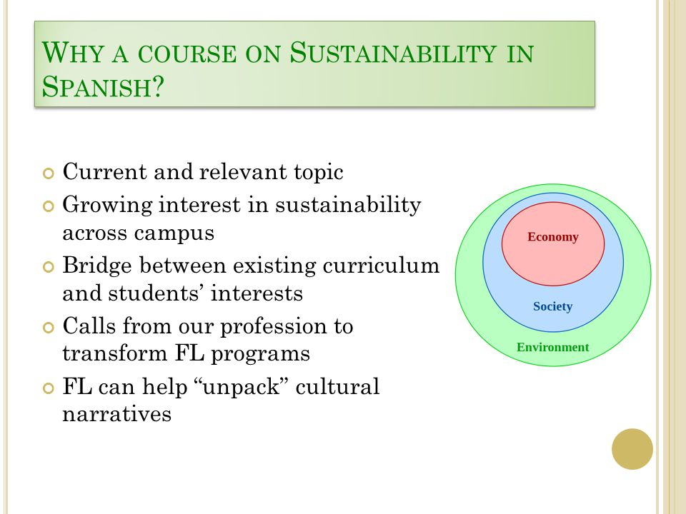 W HY A COURSE ON S USTAINABILITY IN S PANISH ? Current and relevant topic Growing interest in sustainability across campus Bridge between existing cur