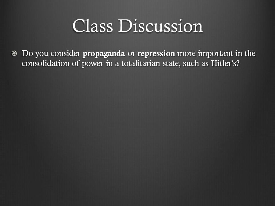 Class Discussion Do you consider propaganda or repression more important in the consolidation of power in a totalitarian state, such as Hitler's