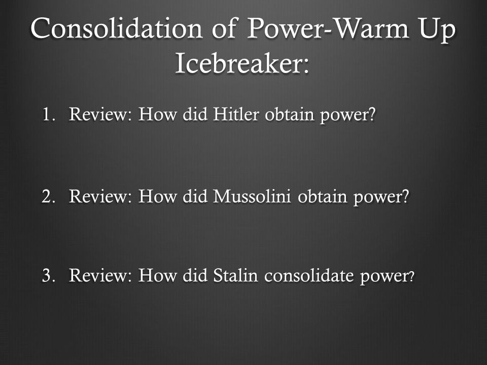 Consolidation of Power-Warm Up Icebreaker: 1.Review: How did Hitler obtain power.