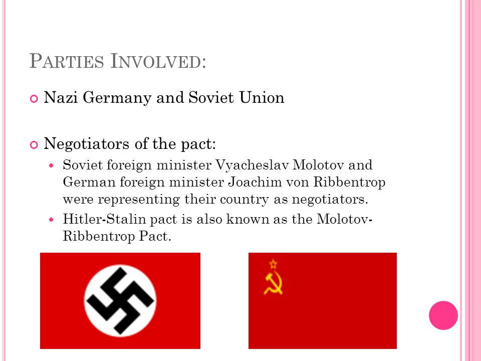 P ARTIES I NVOLVED : Nazi Germany and Soviet Union Negotiators of the pact: Soviet foreign minister Vyacheslav Molotov and German foreign minister Joachim von Ribbentrop were representing their country as negotiators.