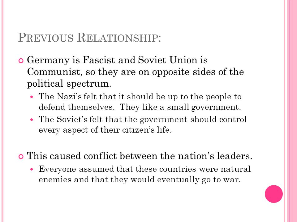 P REVIOUS R ELATIONSHIP : Germany is Fascist and Soviet Union is Communist, so they are on opposite sides of the political spectrum. The Nazi's felt t