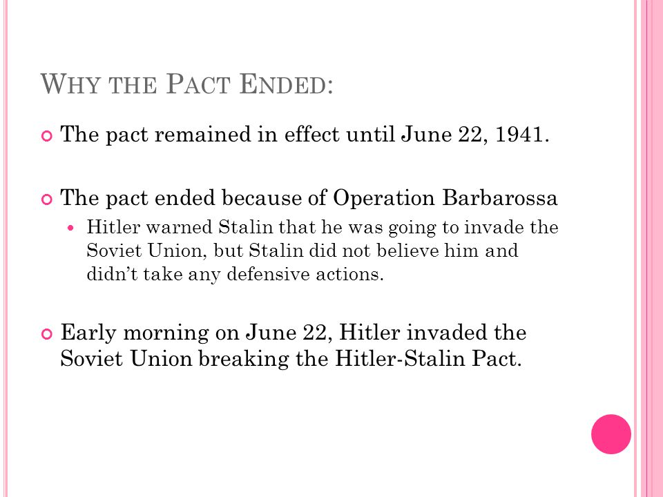 W HY THE P ACT E NDED : The pact remained in effect until June 22, 1941. The pact ended because of Operation Barbarossa Hitler warned Stalin that he w