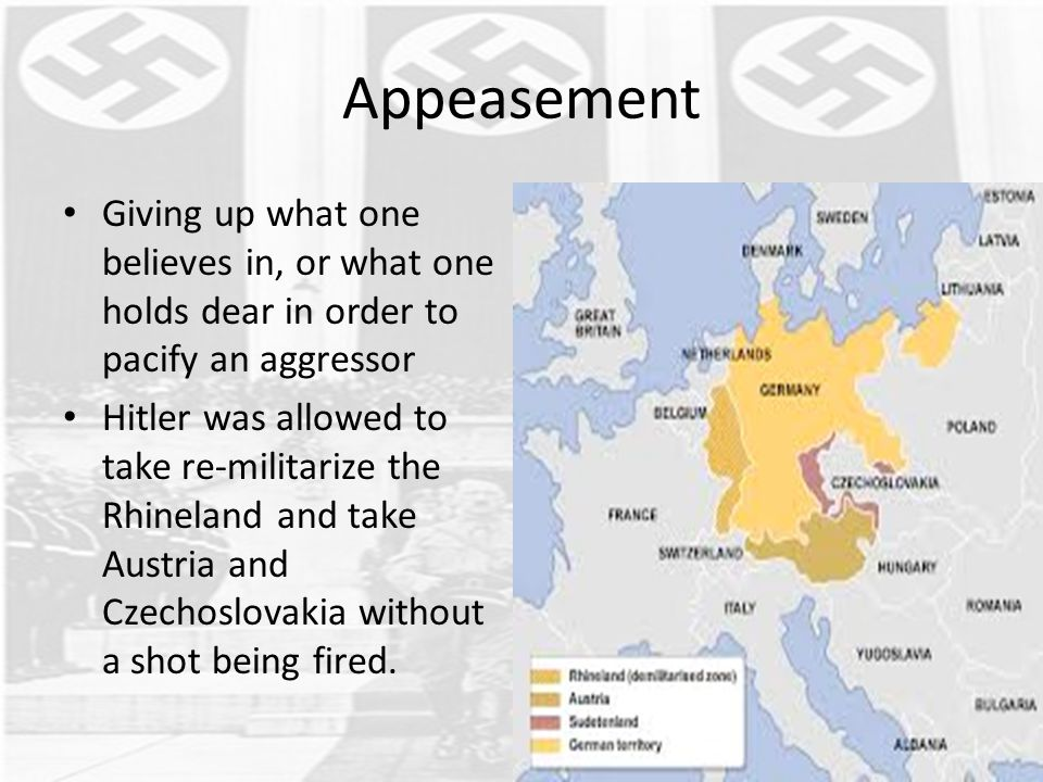 Appeasement Giving up what one believes in, or what one holds dear in order to pacify an aggressor Hitler was allowed to take re-militarize the Rhinel