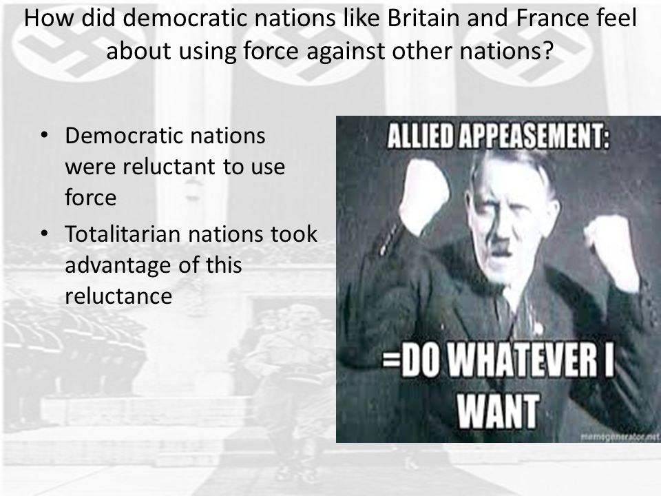 How did democratic nations like Britain and France feel about using force against other nations? Democratic nations were reluctant to use force Totali