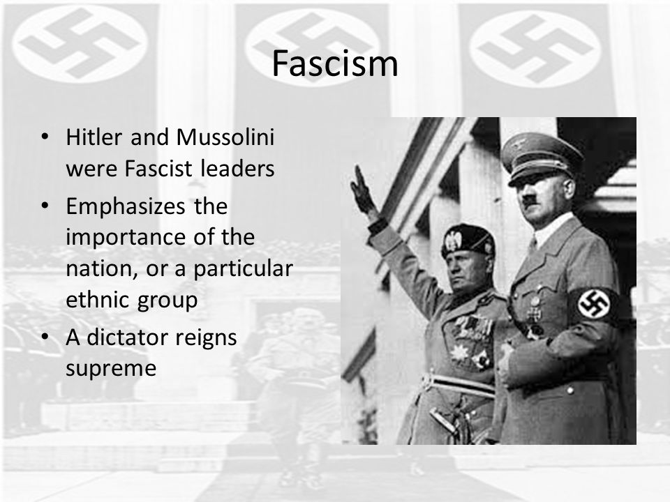 Fascism Hitler and Mussolini were Fascist leaders Emphasizes the importance of the nation, or a particular ethnic group A dictator reigns supreme