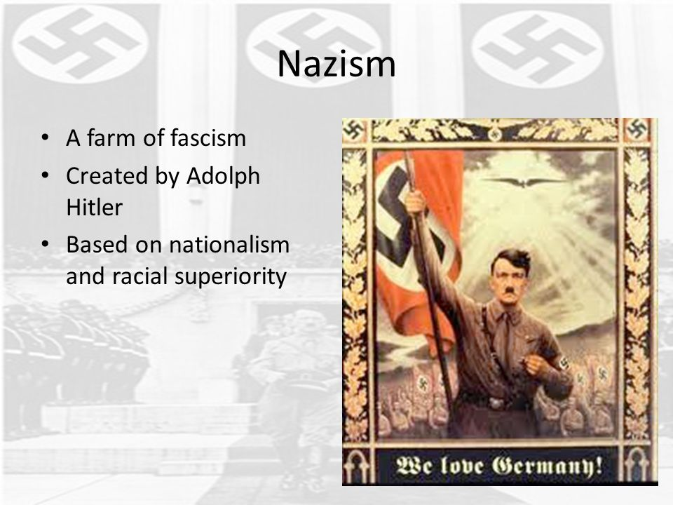 Nazism A farm of fascism Created by Adolph Hitler Based on nationalism and racial superiority