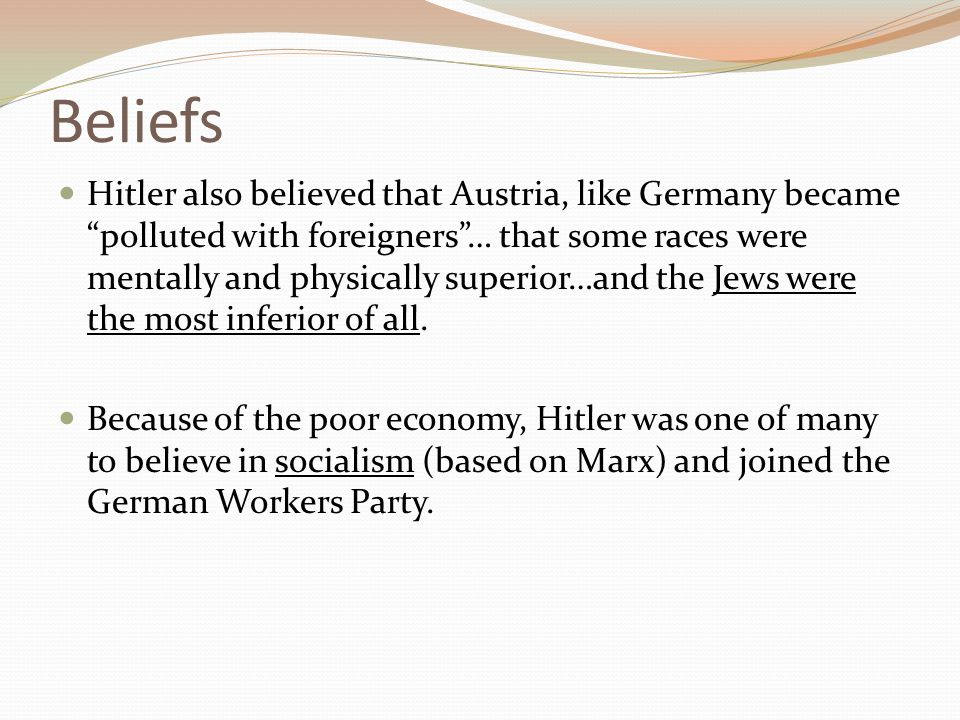 "Beliefs Hitler also believed that Austria, like Germany became ""polluted with foreigners""… that some races were mentally and physically superior…and t"