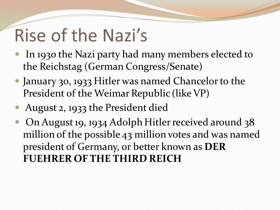 Rise of the Nazi's In 1930 the Nazi party had many members elected to the Reichstag (German Congress/Senate) January 30, 1933 Hitler was named Chancelor to the President of the Weimar Republic (like VP) August 2, 1933 the President died On August 19, 1934 Adolph Hitler received around 38 million of the possible 43 million votes and was named president of Germany, or better known as DER FUEHRER OF THE THIRD REICH