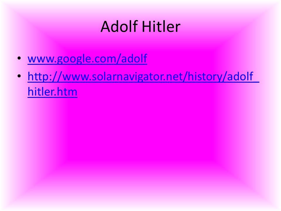 Adolf Hitler www.google.com/adolf http://www.solarnavigator.net/history/adolf_ hitler.htm http://www.solarnavigator.net/history/adolf_ hitler.htm