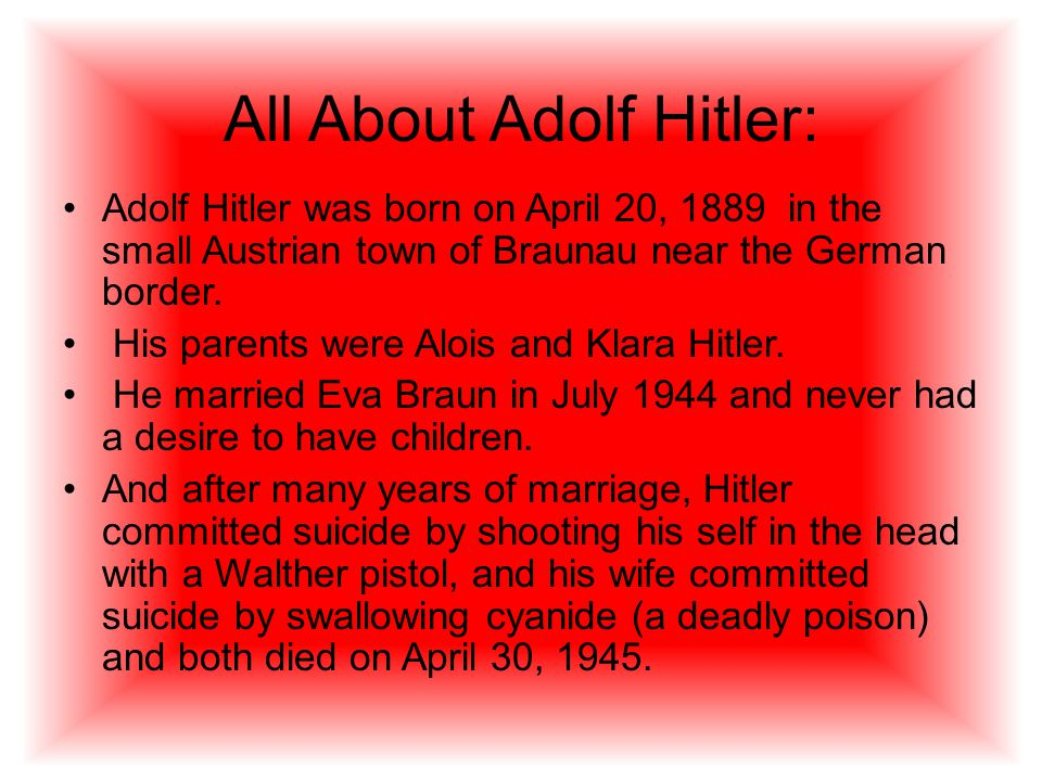 All About Adolf Hitler: Adolf Hitler was born on April 20, 1889 in the small Austrian town of Braunau near the German border.
