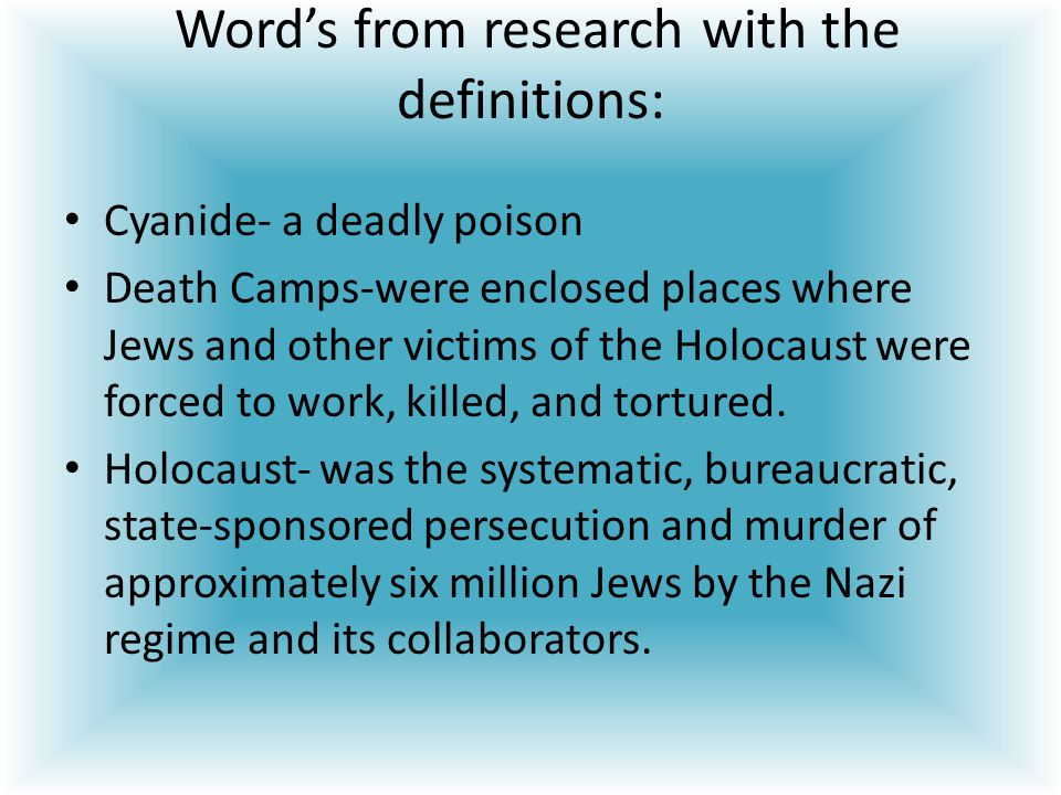 Word's from research with the definitions: Cyanide- a deadly poison Death Camps-were enclosed places where Jews and other victims of the Holocaust were forced to work, killed, and tortured.