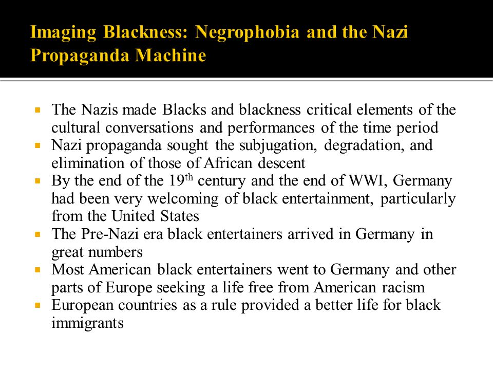  The Nazis made Blacks and blackness critical elements of the cultural conversations and performances of the time period  Nazi propaganda sought the subjugation, degradation, and elimination of those of African descent  By the end of the 19 th century and the end of WWI, Germany had been very welcoming of black entertainment, particularly from the United States  The Pre-Nazi era black entertainers arrived in Germany in great numbers  Most American black entertainers went to Germany and other parts of Europe seeking a life free from American racism  European countries as a rule provided a better life for black immigrants