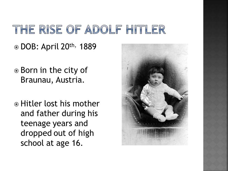  DOB: April 20 th, 1889  Born in the city of Braunau, Austria.