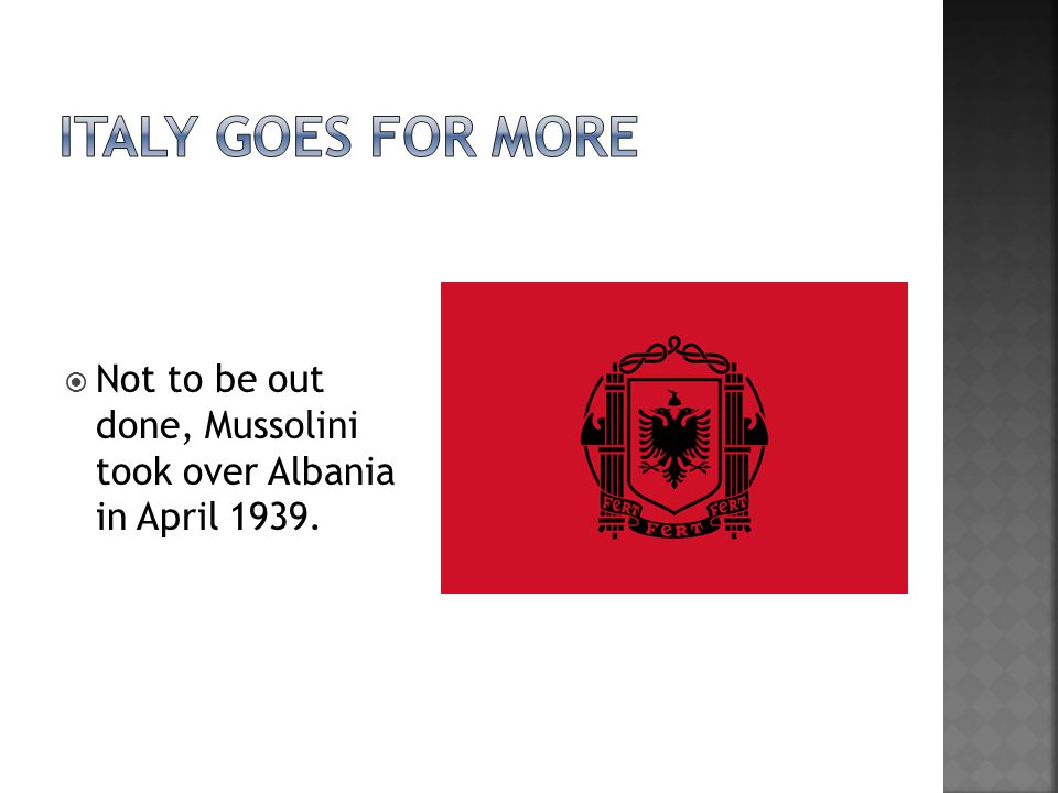  Not to be out done, Mussolini took over Albania in April 1939.