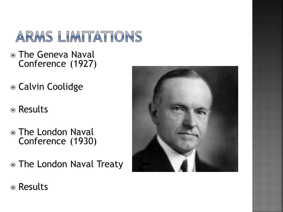  The Geneva Naval Conference (1927)  Calvin Coolidge  Results  The London Naval Conference (1930)  The London Naval Treaty  Results