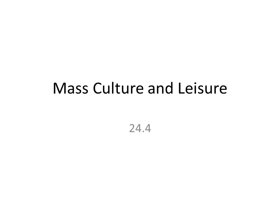 Mass Culture and Leisure 24.4
