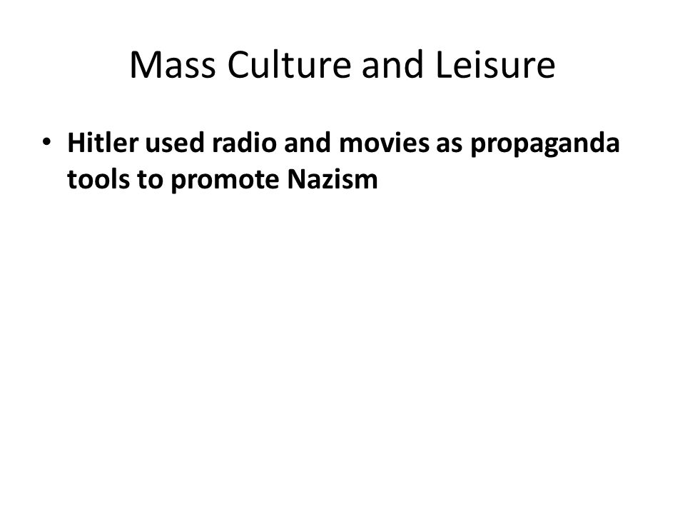 Mass Culture and Leisure Hitler used radio and movies as propaganda tools to promote Nazism