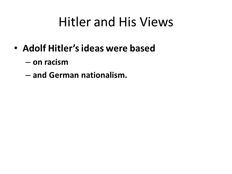 Hitler and His Views Adolf Hitler's ideas were based – on racism – and German nationalism.